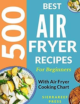 AIR FRYER: AIR FRYER COOKBOOK: 500 BEST RECIPES TO FRY