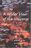 A Wider View of the Universe : Henry Thoreau's Study of Nature, Mcgregor, Robert K., 0252066200