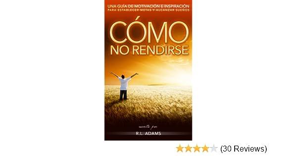 Amazon.com: Cómo No Rendirse - Una Guía de Motivación e Inspiración para Establecer Metas y Alcanzar Sueños (Serie de Libros Inspiradores nº 1) (Spanish ...