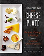 Composing the Cheese Plate: Recipes, Pairings, and Platings for the Inventive Cheese Course