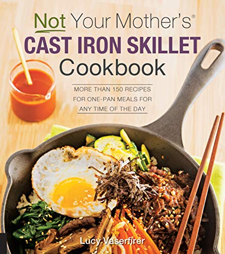 Not Your Mother's Cast Iron Skillet Cookbook: More Than 150 Recipes for One-Pan...