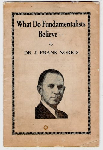 What Do Fundamentalist Baptists Believe? An Address By Dr. J. Frank Norris March 1935