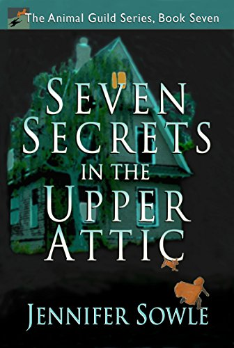 Seven Secrets in the Upper Attic: An Action-Adventure-Fantasy with Mystery, Ghosts and Magic (The Animal Guild Book 7) (Don Pepin Series)