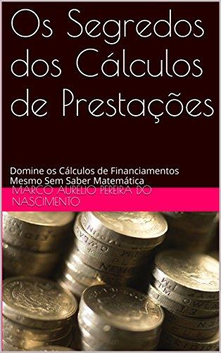 Os Segredos dos Cálculos de Prestações: Domine os Cálculos de Financiamentos Mesmo Sem Saber Matemática (Os Segredos dos Cálculos Financeiros Livro 5)