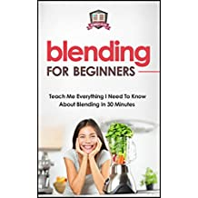 Blending For Beginners: Teach Me Everything I Need To Know About Blending In 30 Minutes (Healing - Juicing - Blenders - Smoothies)
