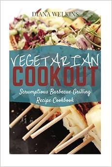 Vegetarian Cookout: Scrumptious Barbecue Grilling Recipe Cookbook