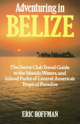 Adventuring in Belize: The Sierra Club Travel Guide to the Islands, Waters, and Inland Parks of Central America's Tropical Paradise
