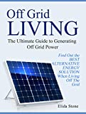 Off Grid Living: The Ultimate Guide to Generating Off Grid Power. Find Out the Best Alternative Energy Solution When Living Off The Grid Review