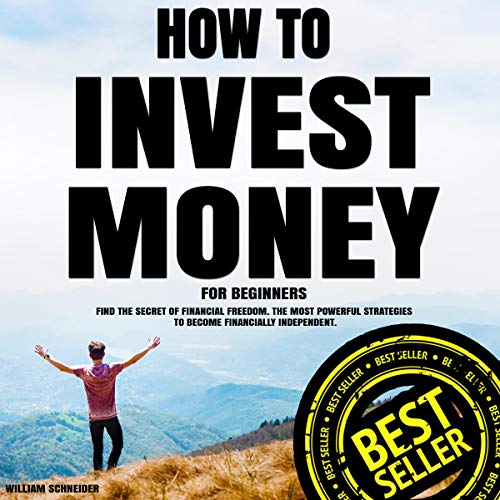 How to Invest Money for Beginners: Find the Secret to Financial Freedom: The Most Powerful Strategies to Become Financially Independent