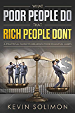 What Poor People Do That Rich People Don't: A Practical Guide To Breaking Poor Financial Habits