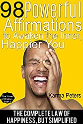 98 Powerful Affirmations to Awaken the Inner, Happier You: The Complete Law of Happiness, But Simplified (The Wheel of Wisdom Book 3)