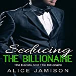 Seducing the Billionaire: The Barista and the Billionaire, Book 1 | Alice Jamison