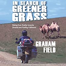 In Search of Greener Grass: Riding from Reality towards Dreams and Finding Fulfillment Audiobook by Graham Field Narrated by Graham Field