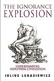 The Ignorance Explosion: Understanding Industrial Civilization, Julius Lukasiewicz, 0886292379