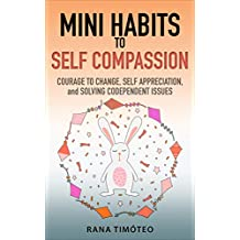 Mini Habits to Self Compassion: Courage to Change, Self Appreciation, and Solving Codependent Issues