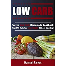 Low Carb: Proven Low Carb Homemade Cookbook That Will Help You Lose Weight Without Starving! (Includes High Protein and Low Carb Winning Diet Recipes That Will Promote Rapid Weight Loss)