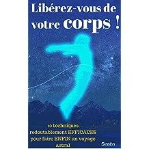 Libérez-vous de votre corps !: 10 techniques redoutablement EFFICACES pour faire ENFIN un voyage astral. (Droit au but !) (French Edition)