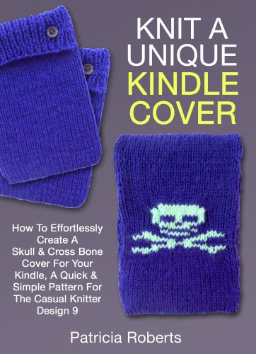 Knit A Unique Kindle Cover:  How To Effortlessly Create A Skull  Cross Bone Cover For Your Kindle, A Quick  Simple Pattern For The Casual Knitter-De…