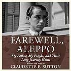 Farewell, Aleppo: My Father, My People, and Their Long Journey Home Hörbuch von Claudette E. Sutton Gesprochen von: Claudette E. Sutton