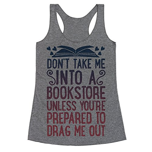 Don't Take Me Into A Bookstore Unless You're Prepared To Drag Me Out Heathered Gray Medium Womens Triblend Racerback Tank by LookHUMAN