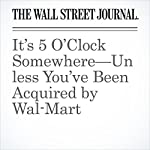 It's 5 O'Clock Somewhere—Unless You've Been Acquired by Wal-Mart   Sarah Nassauer,Brian Baskin