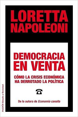 Democracia en venta: Cómo la crisis económica ha derrotado la política Estado y Sociedad: Amazon.es: Napoleoni, Loretta, Martín Arribas, Francisco: Libros