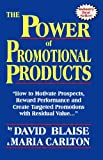 The Power of Promotional Products : How to Motivate Prospects, Reward Performance and Create Targeted Promotions with Residual Value. . ., Carlton, Maria and Blaise, David, 0974100315