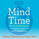 Mind Time: How Ten Mindful Minutes Can Enhance Your Work, Health and Happiness   Michael Chaskalson,Dr Megan Reitz