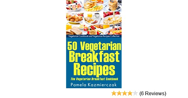 50 Vegetarian Breakfast Recipes – The Vegetarian Breakfast Cookbook (Breakfast Ideas - The Breakfast Recipes Cookbook Collection 12)