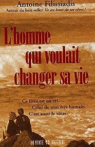 L'homme qui voulait changer sa vie : Ce livre est un cri. Celui de tout être humain. C'est aussi le vôtre. par Antoine Filissiadis