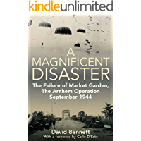 A Magnificent Disaster: The Failure of  Market Garden, The Arnhem Operation, September 1944