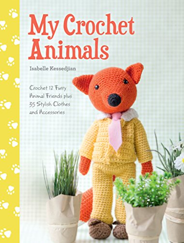 My Crochet Animals: Crochet 12 Furry Animal Friends Plus 35 Stylish Clothes and Accessories