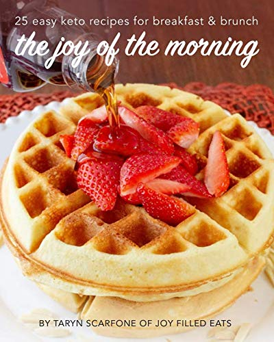 The Joy of the Morning: 25 Easy Keto Recipes for Breakfast and Brunch by Taryn Scarfone