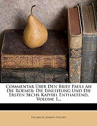 Commentar Uber Den Brief Pauli an Die Roemer: Die Einleitung Und Die Ersten Sechs Kapitel Enthaltend, Volume 1...