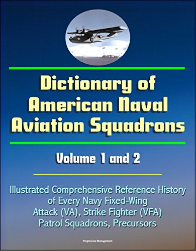 Dictionary of American Naval Aviation Squadrons, Volume 1 and 2 - Illustrated Comprehensive Reference History of Every Navy Fixed-Wing Attack (VA), Strike Fighter (VFA), Patrol Squadrons, Precursors