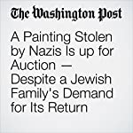 A Painting Stolen by Nazis Is up for Auction — Despite a Jewish Family's Demand for Its Return | Cleve R. Wootson Jr.