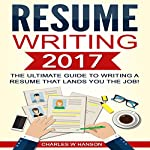 Resume Writing 2017: The Ultimate Guide to Writing a Resume That Lands You the Job! | Charles W. Hanson