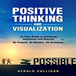 Positive Thinking and Visualization: An Easy Guide to Achieve Happiness and Success: Be Present, Be Mindful, Be Awesome | Gerald Culligan