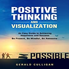 Positive Thinking and Visualization: An Easy Guide to Achieve Happiness and Success: Be Present, Be Mindful, Be Awesome Audiobook by Gerald Culligan Narrated by Sean Cochrane