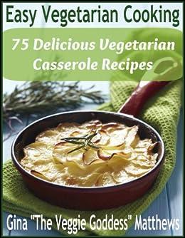 Easy Vegetarian Cooking: 75 Delicious Vegetarian Casserole Recipes (Vegetarian Cookbook Book 3) by [Matthews, Gina 'The Veggie Goddess']