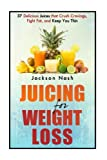 Juicing For Weight Loss: 37 Delicious Juices That Crush Cravings, Fight Fat, And Keep You Thin (How to Live Healthy: Juicing Books - Juicers - Green Juice - Detox)