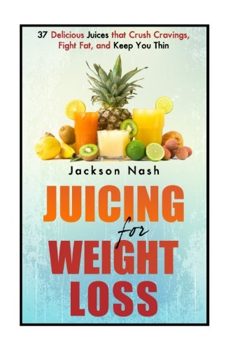 Juicing For Weight Loss: 37 Delicious Juices That Crush Cravings, Fight Fat, And Keep You Thin (How to Live Healthy: Juicing Books – Juicers – Green Juice – Detox)