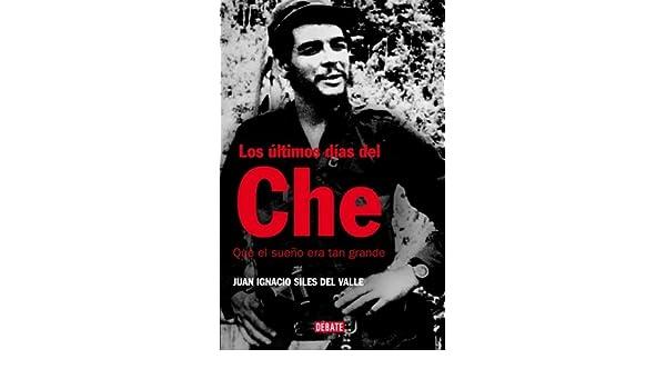 Los últimos días del Che: Que el sueño era tan grande HISTORIAS: Amazon.es: Juan Ignacio Siles Del Valle: Libros