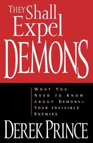 They Shall Expel Demons: What You Need to Know about Demons - Your Invisible Enemies