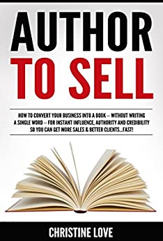 Author To Sell: How To Transform ANY Business Into A Book For Bigger Sales, Better Clients & Predictable Profits In Just 9-Weeks...WITHOUT Writing A Single Word! by [Love, Christine]