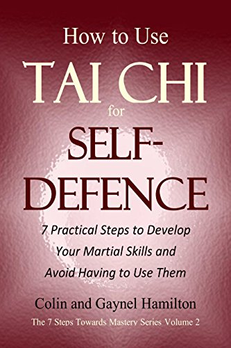 How to Use Tai Chi for Self-Defence: 7 Practical Steps to Develop Your Martial Skills and Avoid Having to Use Them (The 7 Steps Towards Mastery Series Book 2)