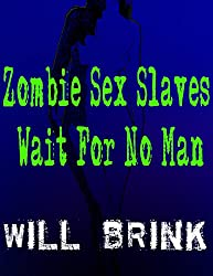 Zombie Sex Slaves Wait For No Man: A Story Of Time Travel And More...