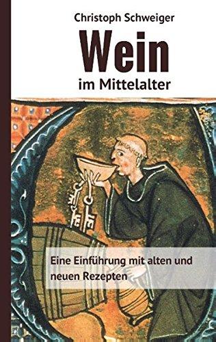 Wein im Mittelalter: Eine Einführung mit alten und neuen Rezepten