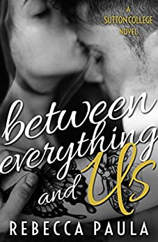 Between Everything And Us (Sutton College Book 1) by [Paula, Rebecca]