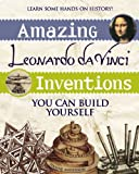Amazing Leonardo da Vinci Inventions: You Can Build Yourself (Build It Yourself)